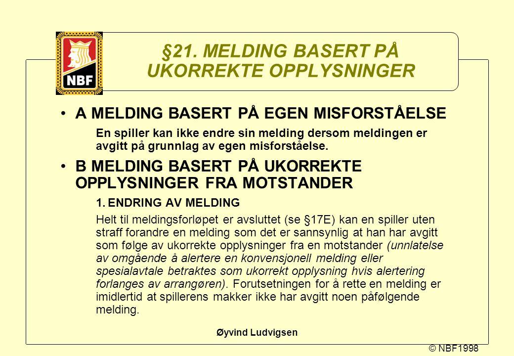 © NBF1998 Øyvind Ludvigsen §21. MELDING BASERT PÅ UKORREKTE OPPLYSNINGER A MELDING BASERT PÅ EGEN MISFORSTÅELSE En spiller kan ikke endre sin melding