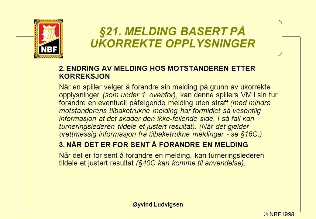 © NBF1998 Øyvind Ludvigsen §21. MELDING BASERT PÅ UKORREKTE OPPLYSNINGER 2.ENDRING AV MELDING HOS MOTSTANDEREN ETTER KORREKSJON Når en spiller velger