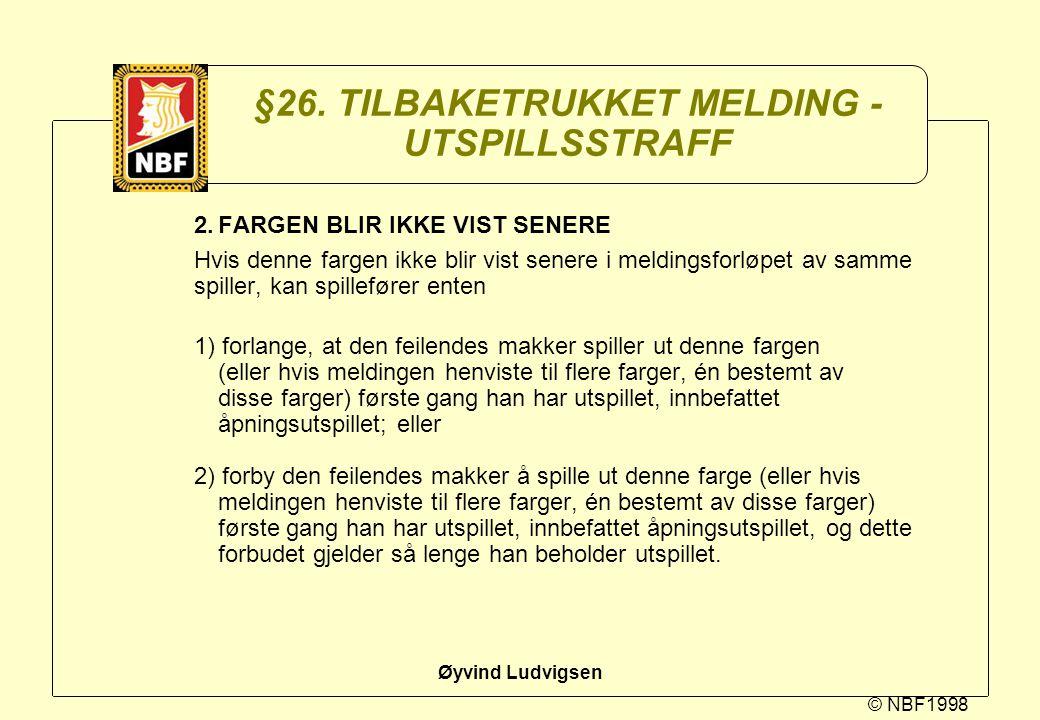© NBF1998 Øyvind Ludvigsen §26. TILBAKETRUKKET MELDING - UTSPILLSSTRAFF 2.FARGEN BLIR IKKE VIST SENERE Hvis denne fargen ikke blir vist senere i meldi