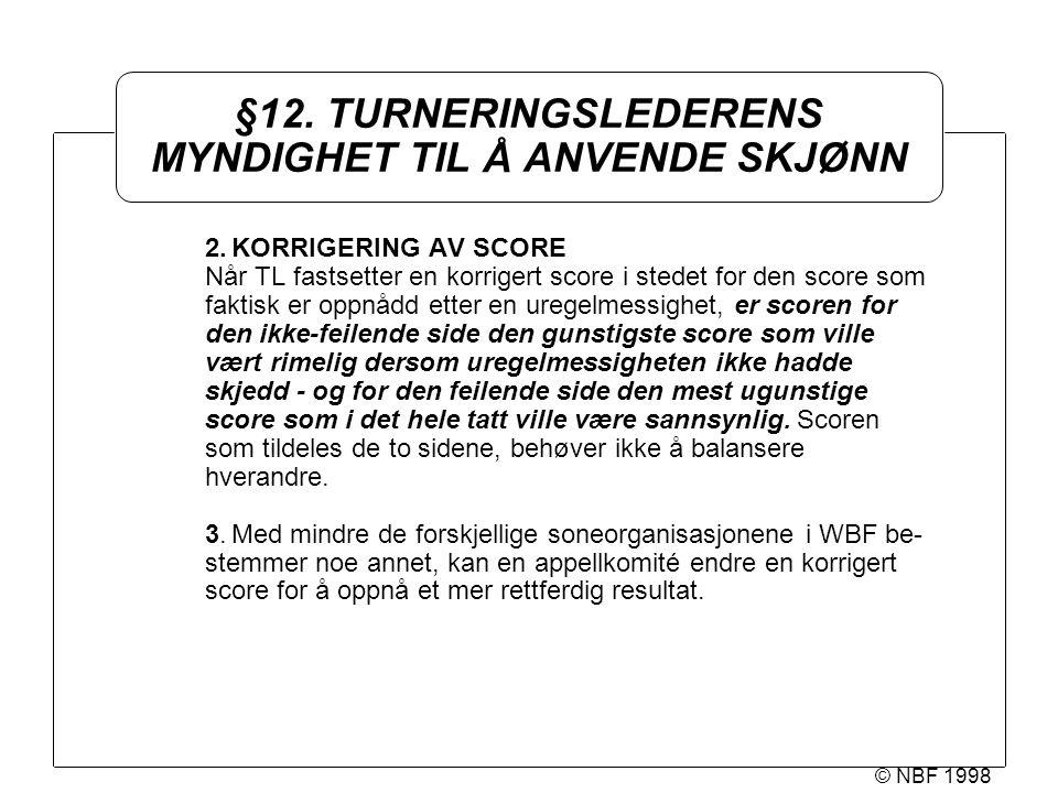 © NBF 1998 §12. TURNERINGSLEDERENS MYNDIGHET TIL Å ANVENDE SKJØNN 2.KORRIGERING AV SCORE Når TL fastsetter en korrigert score i stedet for den score s