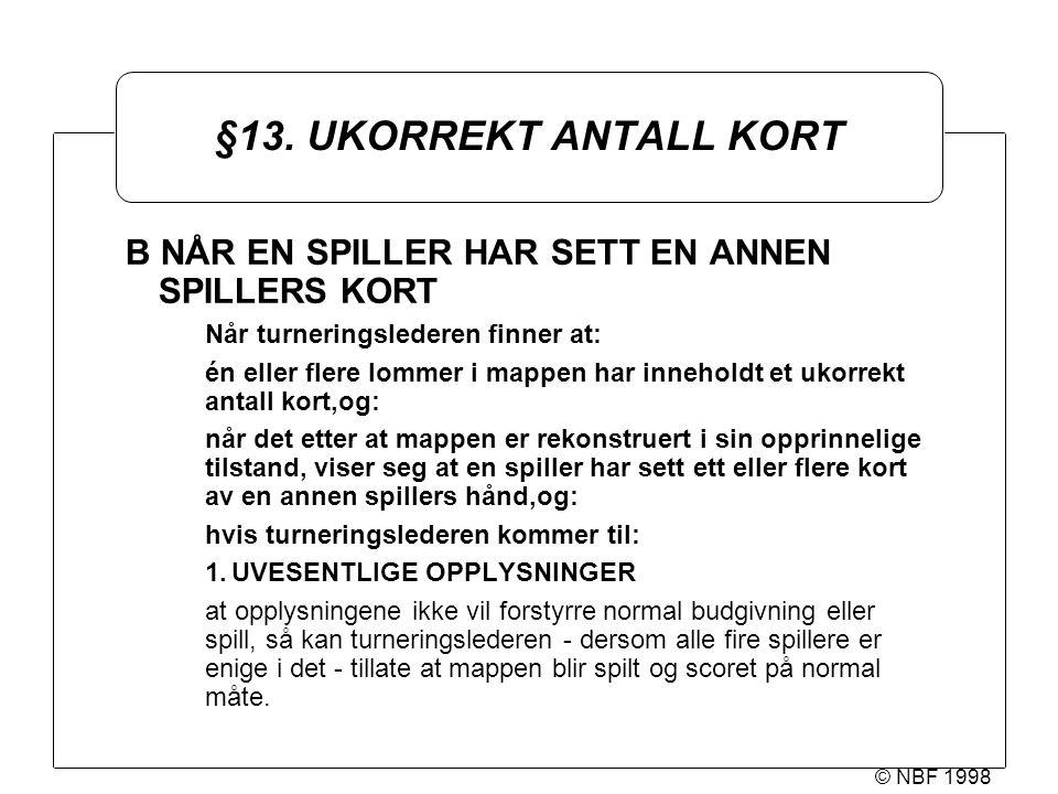 © NBF 1998 §13. UKORREKT ANTALL KORT B NÅR EN SPILLER HAR SETT EN ANNEN SPILLERS KORT Når turneringslederen finner at: én eller flere lommer i mappen