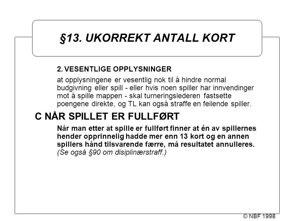 © NBF 1998 §13. UKORREKT ANTALL KORT 2.VESENTLIGE OPPLYSNINGER at opplysningene er vesentlig nok til å hindre normal budgivning eller spill - eller hv