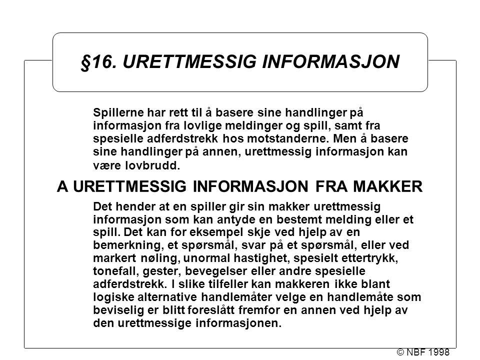 © NBF 1998 §16. URETTMESSIG INFORMASJON Spillerne har rett til å basere sine handlinger på informasjon fra lovlige meldinger og spill, samt fra spesie