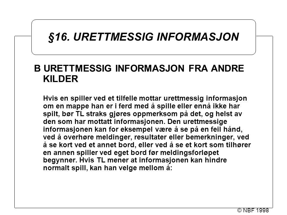 © NBF 1998 §16. URETTMESSIG INFORMASJON B URETTMESSIG INFORMASJON FRA ANDRE KILDER Hvis en spiller ved et tilfelle mottar urettmessig informasjon om e