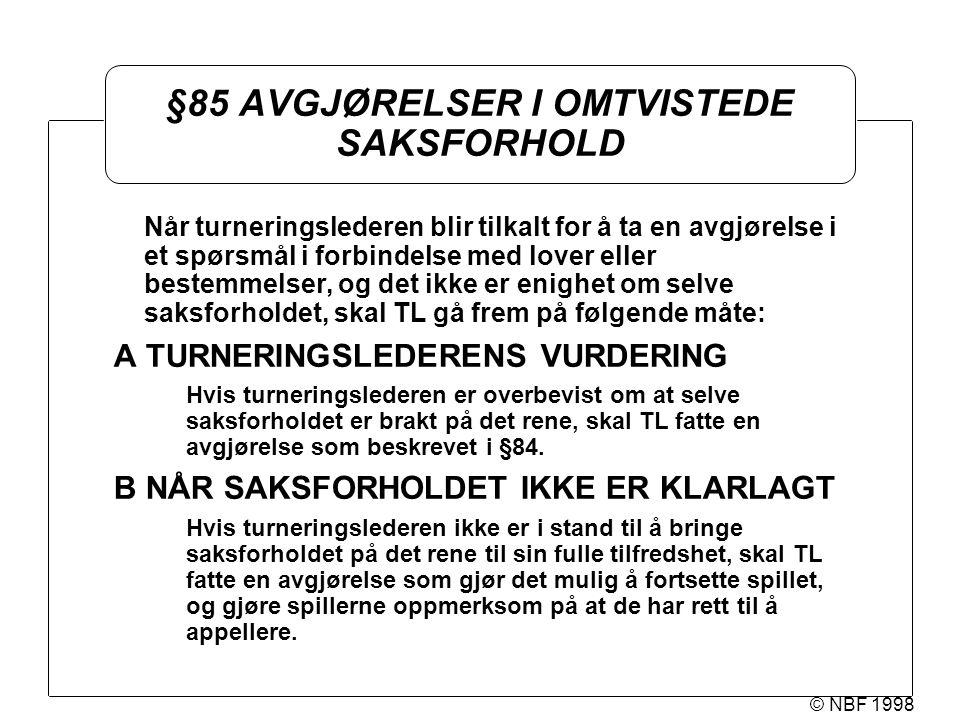 © NBF 1998 §85 AVGJØRELSER I OMTVISTEDE SAKSFORHOLD Når turneringslederen blir tilkalt for å ta en avgjørelse i et spørsmål i forbindelse med lover el