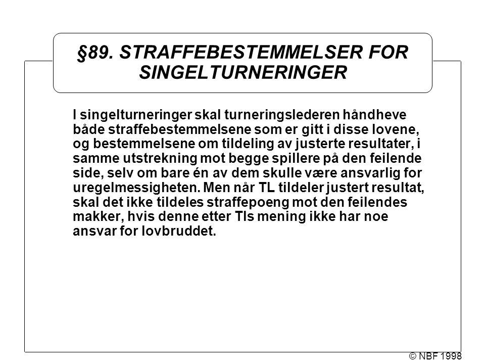 © NBF 1998 §89. STRAFFEBESTEMMELSER FOR SINGELTURNERINGER I singelturneringer skal turneringslederen håndheve både straffebestemmelsene som er gitt i