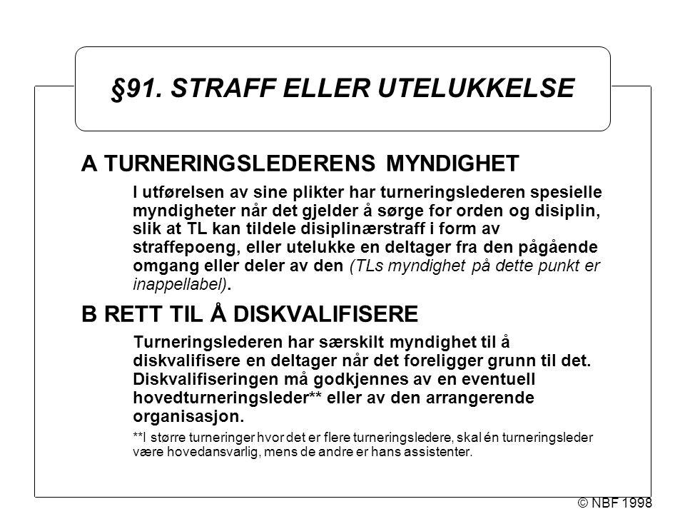 © NBF 1998 §91. STRAFF ELLER UTELUKKELSE A TURNERINGSLEDERENS MYNDIGHET I utførelsen av sine plikter har turneringslederen spesielle myndigheter når d
