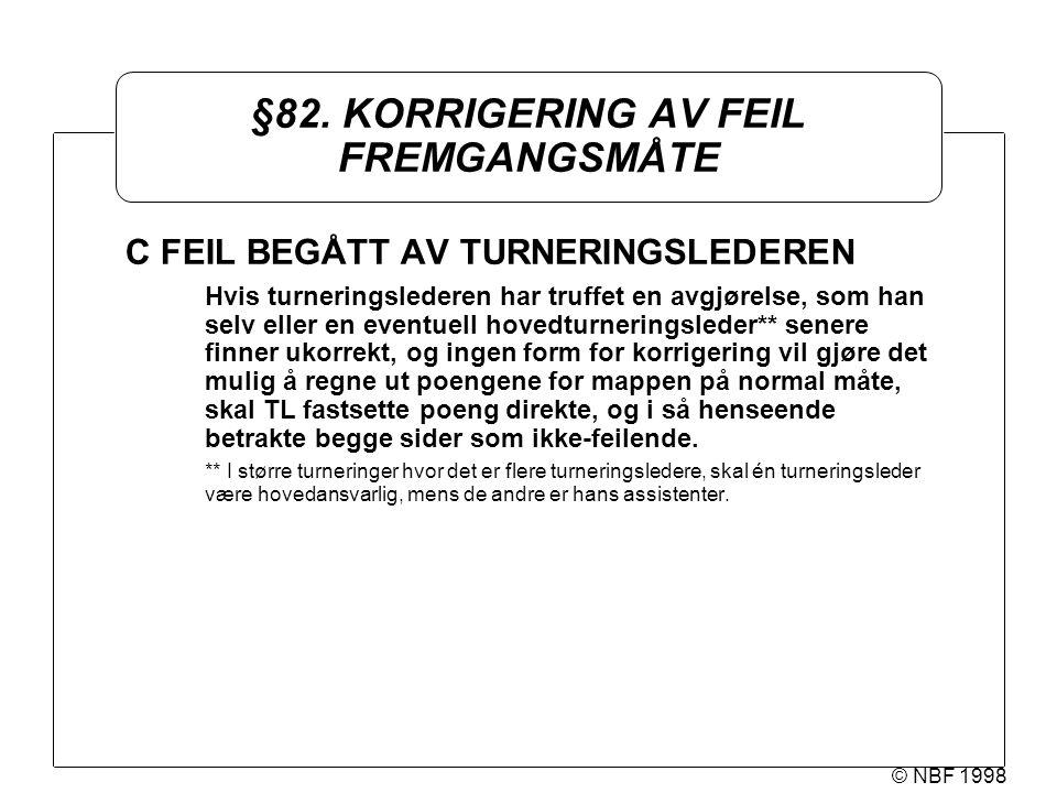 © NBF 1998 §82. KORRIGERING AV FEIL FREMGANGSMÅTE C FEIL BEGÅTT AV TURNERINGSLEDEREN Hvis turneringslederen har truffet en avgjørelse, som han selv el