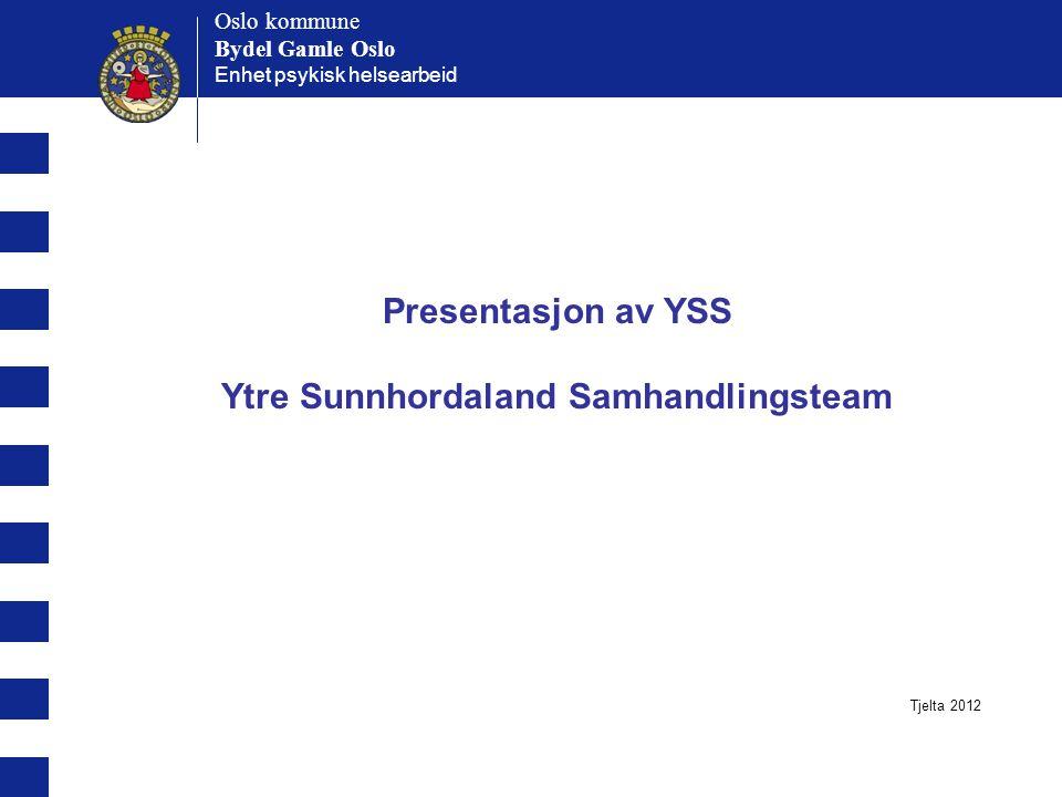 Oslo kommune Bydel Gamle Oslo Oslo kommune Bydel Gamle Oslo Enhet psykisk helsearbeid Presentasjon av YSS Ytre Sunnhordaland Samhandlingsteam Tjelta 2012