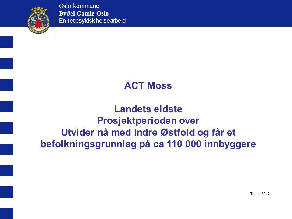 Oslo kommune Bydel Gamle Oslo Oslo kommune Bydel Gamle Oslo Enhet psykisk helsearbeid ACT Tiller (i Trondheim) Tjelta 2012