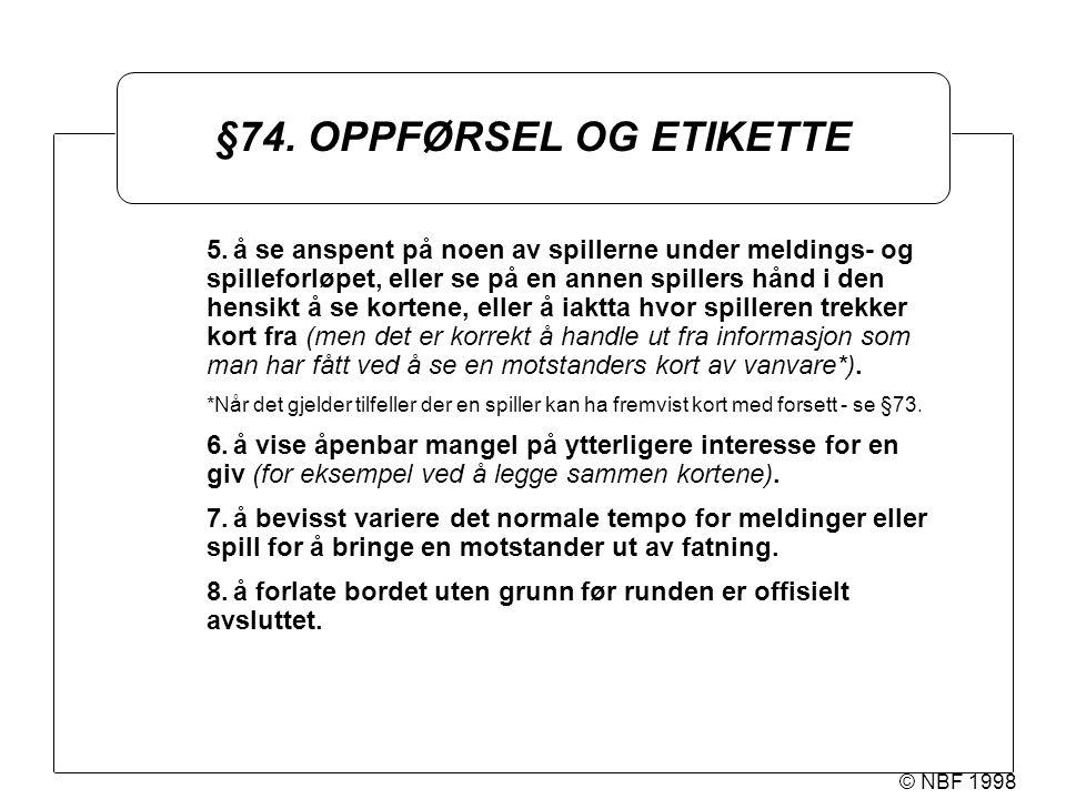 © NBF 1998 §74. OPPFØRSEL OG ETIKETTE 5.å se anspent på noen av spillerne under meldings- og spilleforløpet, eller se på en annen spillers hånd i den