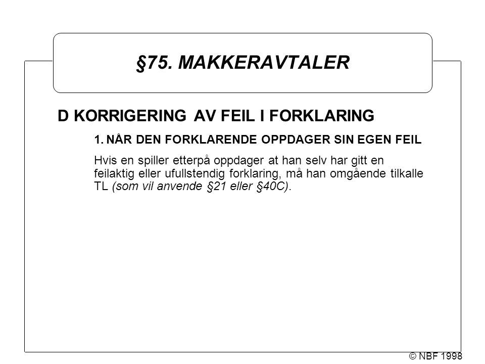 © NBF 1998 §75. MAKKERAVTALER D KORRIGERING AV FEIL I FORKLARING 1.NÅR DEN FORKLARENDE OPPDAGER SIN EGEN FEIL Hvis en spiller etterpå oppdager at han
