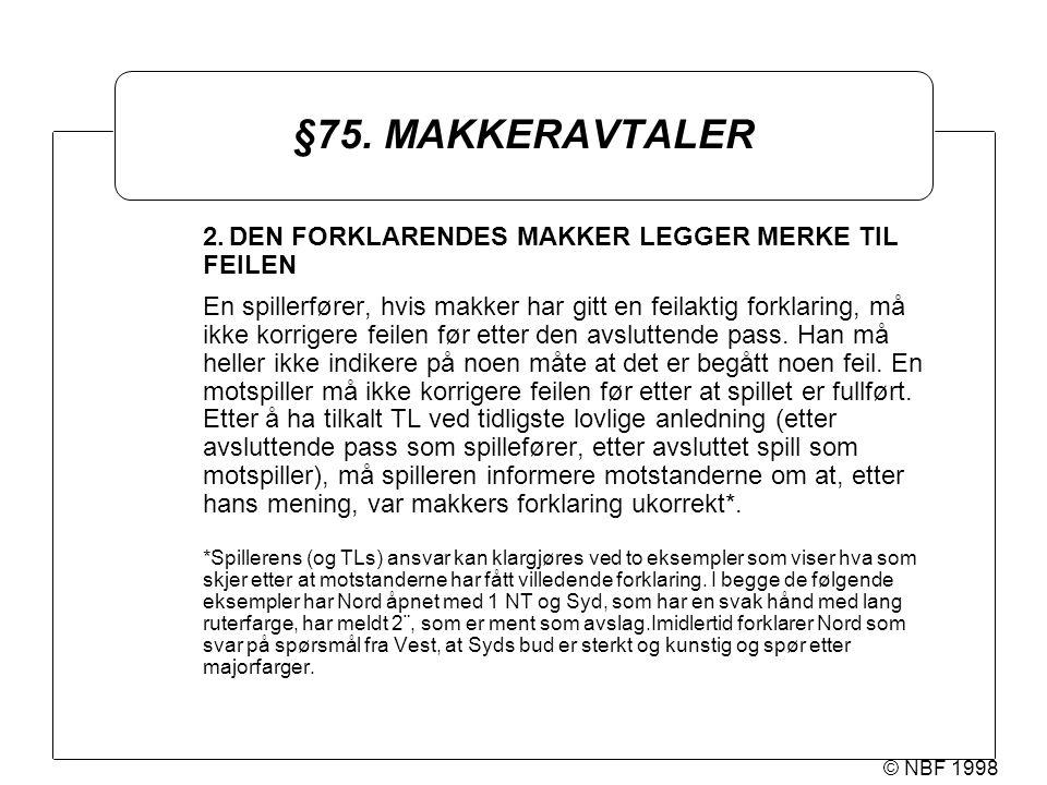© NBF 1998 §75. MAKKERAVTALER 2.DEN FORKLARENDES MAKKER LEGGER MERKE TIL FEILEN En spillerfører, hvis makker har gitt en feilaktig forklaring, må ikke