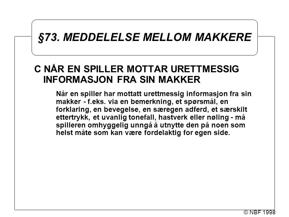 © NBF 1998 §73. MEDDELELSE MELLOM MAKKERE C NÅR EN SPILLER MOTTAR URETTMESSIG INFORMASJON FRA SIN MAKKER Når en spiller har mottatt urettmessig inform