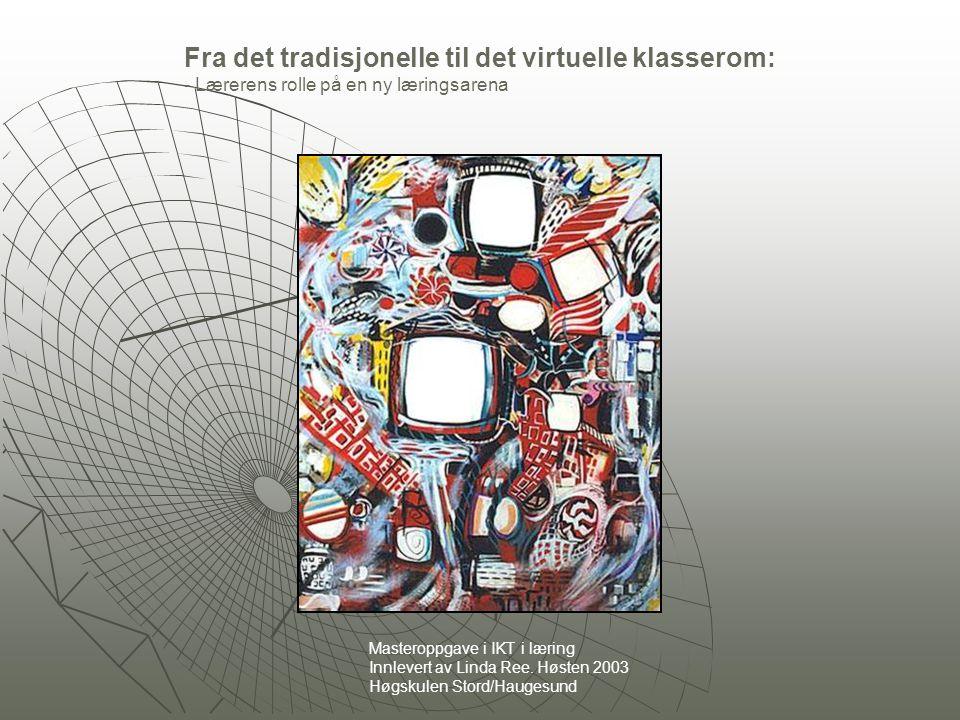 Fra det tradisjonelle til det virtuelle klasserom: - Lærerens rolle på en ny læringsarena Masteroppgave i IKT i læring Innlevert av Linda Ree.