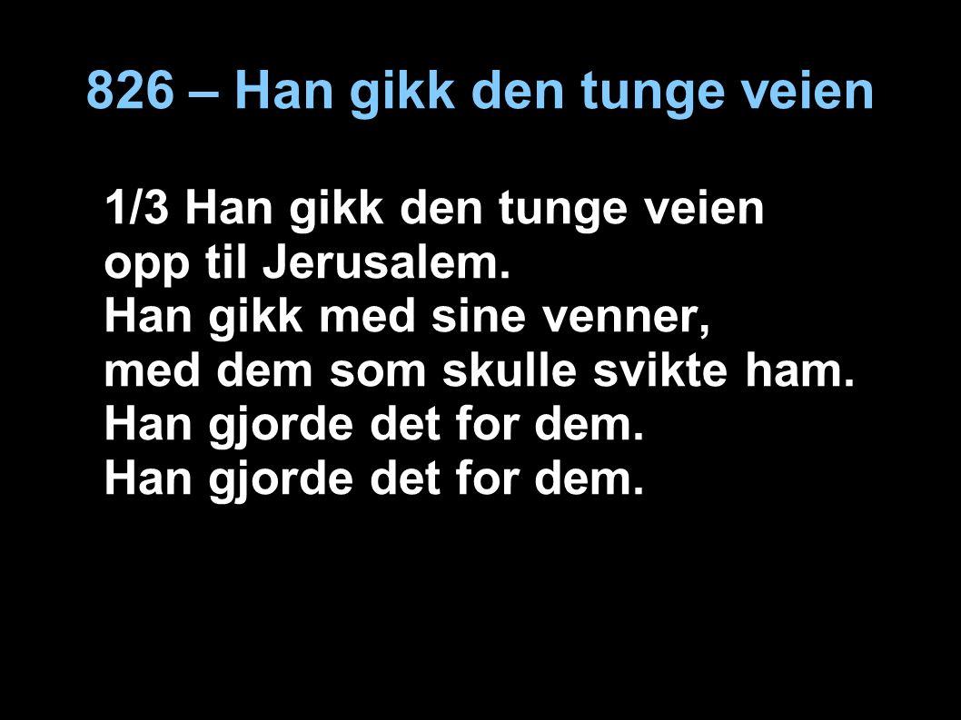 826 – Han gikk den tunge veien 1/3 Han gikk den tunge veien opp til Jerusalem.