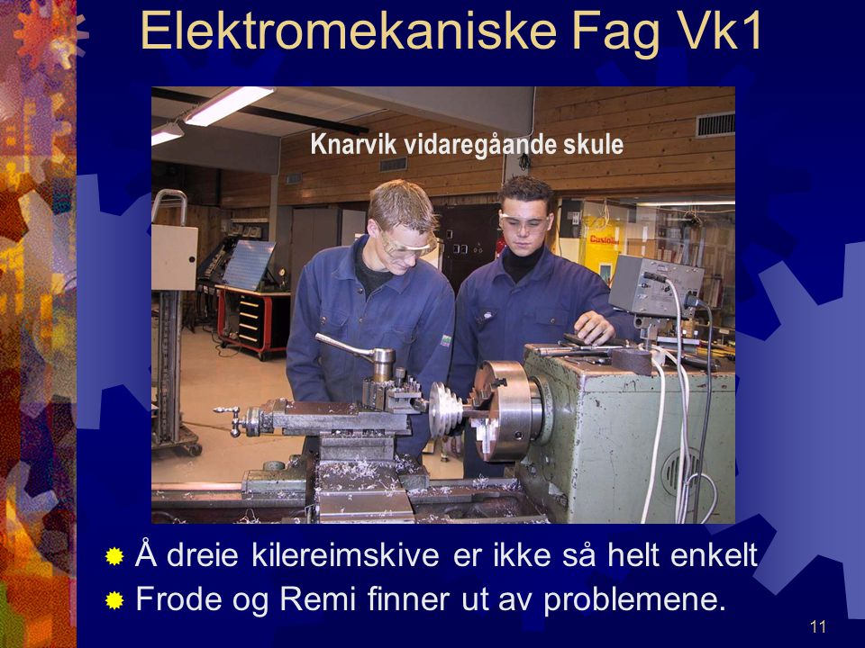 10 Elektromekaniske Fag Vk1 MMed en dreiebenk kan vi lage det meste. MMikael dreier her nytt håndtak til chucknøkkel. Knarvik vidaregåande skule