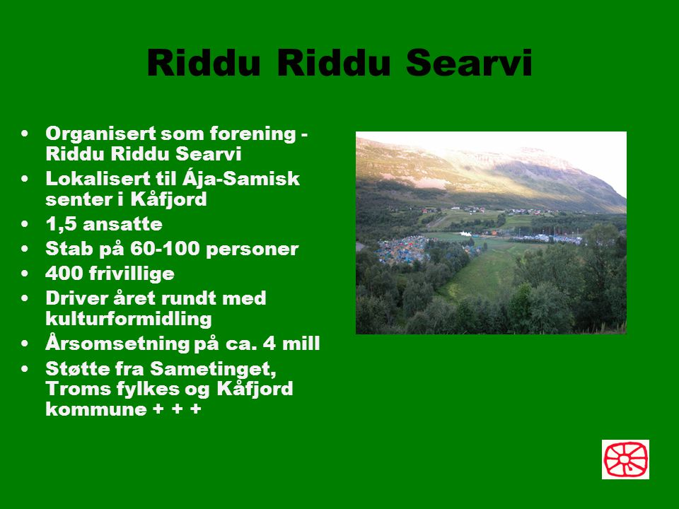 Riddu Riddu Searvi Organisert som forening - Riddu Riddu Searvi Lokalisert til Ája-Samisk senter i Kåfjord 1,5 ansatte Stab på 60-100 personer 400 frivillige Driver året rundt med kulturformidling Årsomsetning på ca.