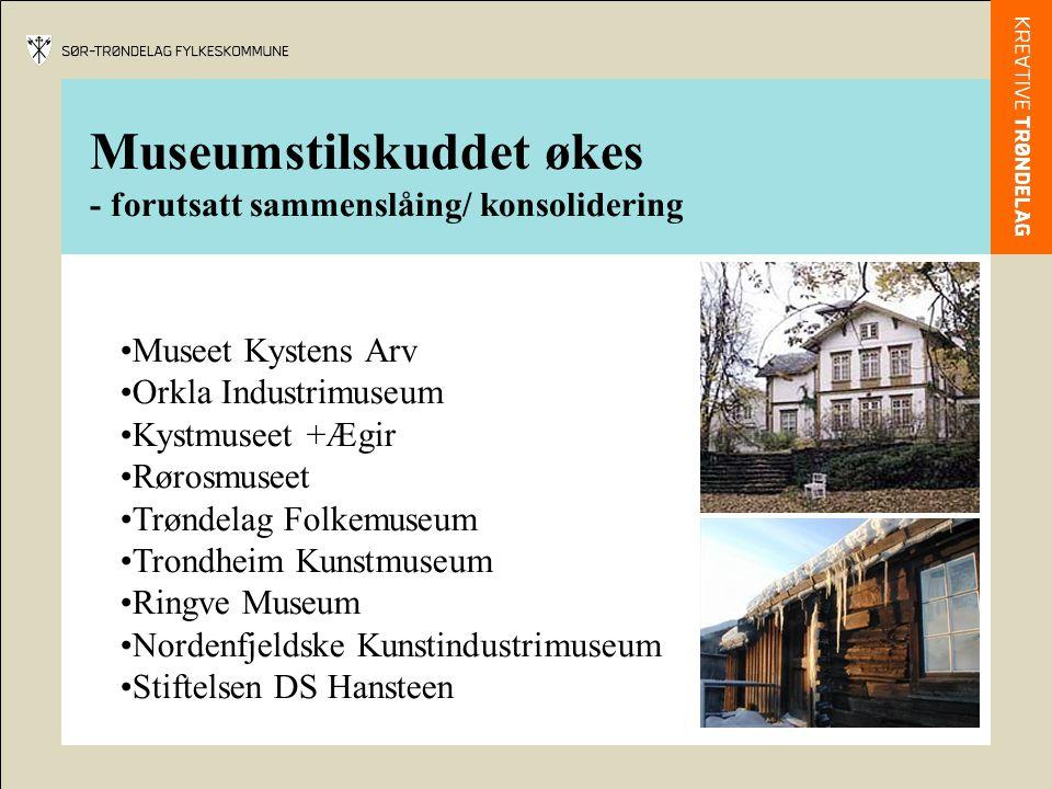 Museumstilskuddet økes - forutsatt sammenslåing/ konsolidering Museet Kystens Arv Orkla Industrimuseum Kystmuseet +Ægir Rørosmuseet Trøndelag Folkemus