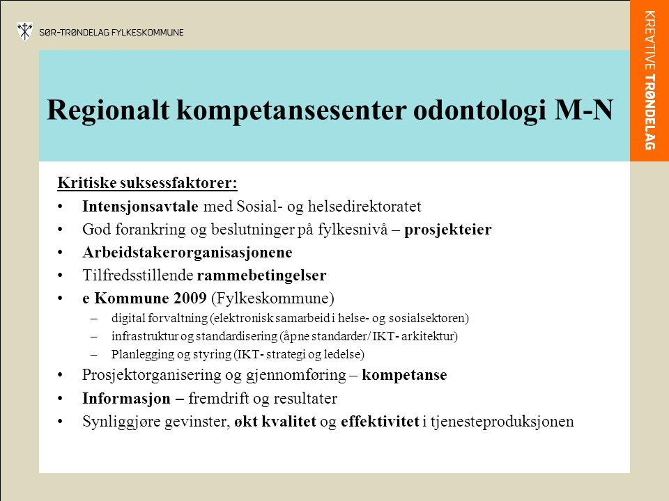 Regionalt kompetansesenter odontologi M-N Kritiske suksessfaktorer: Intensjonsavtale med Sosial- og helsedirektoratet God forankring og beslutninger på fylkesnivå – prosjekteier Arbeidstakerorganisasjonene Tilfredsstillende rammebetingelser e Kommune 2009 (Fylkeskommune) –digital forvaltning (elektronisk samarbeid i helse- og sosialsektoren) –infrastruktur og standardisering (åpne standarder/ IKT- arkitektur) –Planlegging og styring (IKT- strategi og ledelse) Prosjektorganisering og gjennomføring – kompetanse Informasjon – fremdrift og resultater Synliggjøre gevinster, økt kvalitet og effektivitet i tjenesteproduksjonen