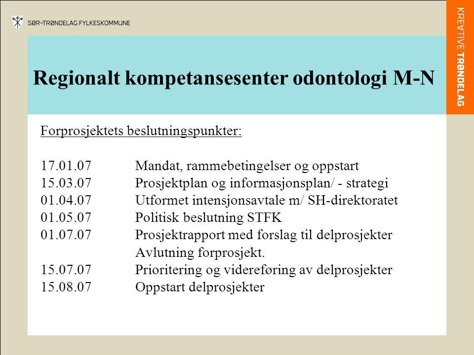 Regionalt kompetansesenter odontologi M-N Forprosjektets beslutningspunkter: 17.01.07Mandat, rammebetingelser og oppstart 15.03.07Prosjektplan og informasjonsplan/ - strategi 01.04.07Utformet intensjonsavtale m/ SH-direktoratet 01.05.07Politisk beslutning STFK 01.07.07Prosjektrapport med forslag til delprosjekter Avlutning forprosjekt.