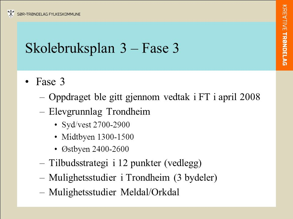 Skolebruksplan 3 – Fase 3 Fase 3 –Oppdraget ble gitt gjennom vedtak i FT i april 2008 –Elevgrunnlag Trondheim Syd/vest 2700-2900 Midtbyen 1300-1500 Østbyen 2400-2600 –Tilbudsstrategi i 12 punkter (vedlegg) –Mulighetsstudier i Trondheim (3 bydeler) –Mulighetsstudier Meldal/Orkdal