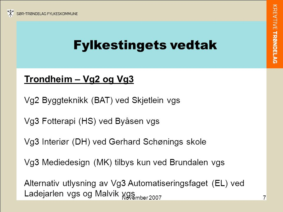 November 20077 Trondheim – Vg2 og Vg3 Vg2 Byggteknikk (BAT) ved Skjetlein vgs Vg3 Fotterapi (HS) ved Byåsen vgs Vg3 Interiør (DH) ved Gerhard Schønings skole Vg3 Mediedesign (MK) tilbys kun ved Brundalen vgs Alternativ utlysning av Vg3 Automatiseringsfaget (EL) ved Ladejarlen vgs og Malvik vgs Fylkestingets vedtak