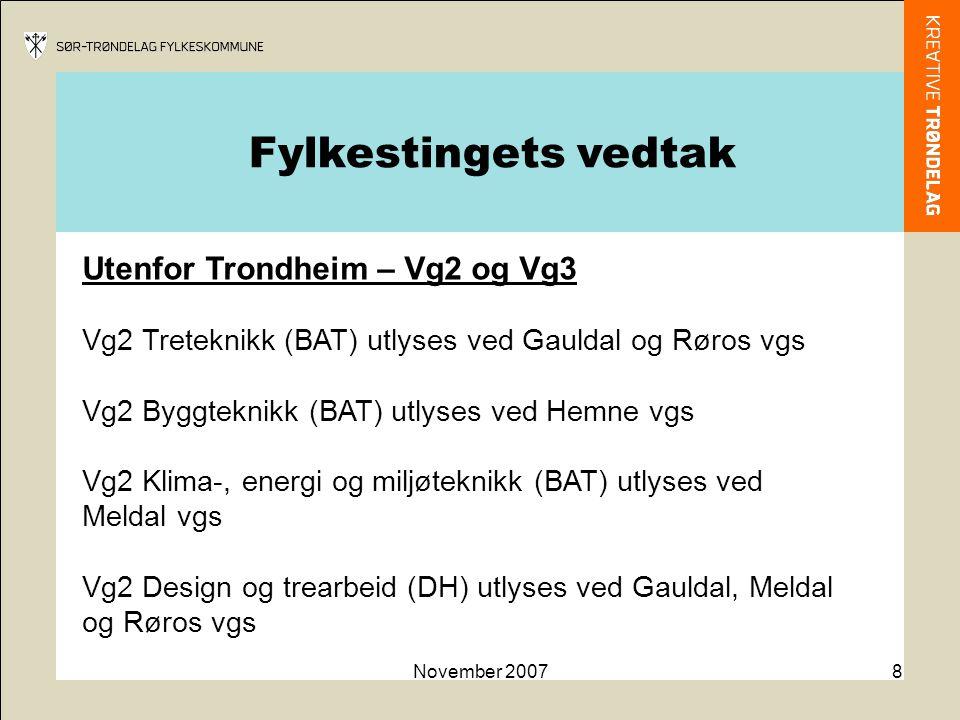 November 20078 Utenfor Trondheim – Vg2 og Vg3 Vg2 Treteknikk (BAT) utlyses ved Gauldal og Røros vgs Vg2 Byggteknikk (BAT) utlyses ved Hemne vgs Vg2 Klima-, energi og miljøteknikk (BAT) utlyses ved Meldal vgs Vg2 Design og trearbeid (DH) utlyses ved Gauldal, Meldal og Røros vgs Fylkestingets vedtak