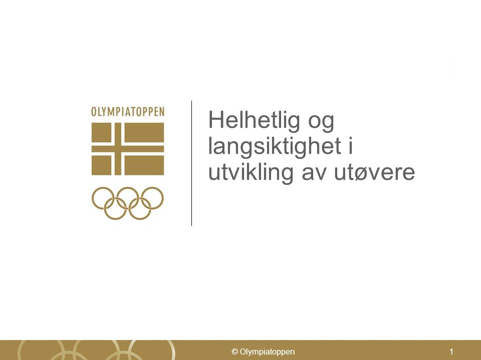© Olympiatoppen1 Helhetlig og langsiktighet i utvikling av utøvere