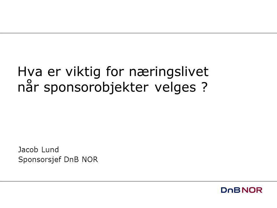 Hva er viktig for næringslivet når sponsorobjekter velges Jacob Lund Sponsorsjef DnB NOR