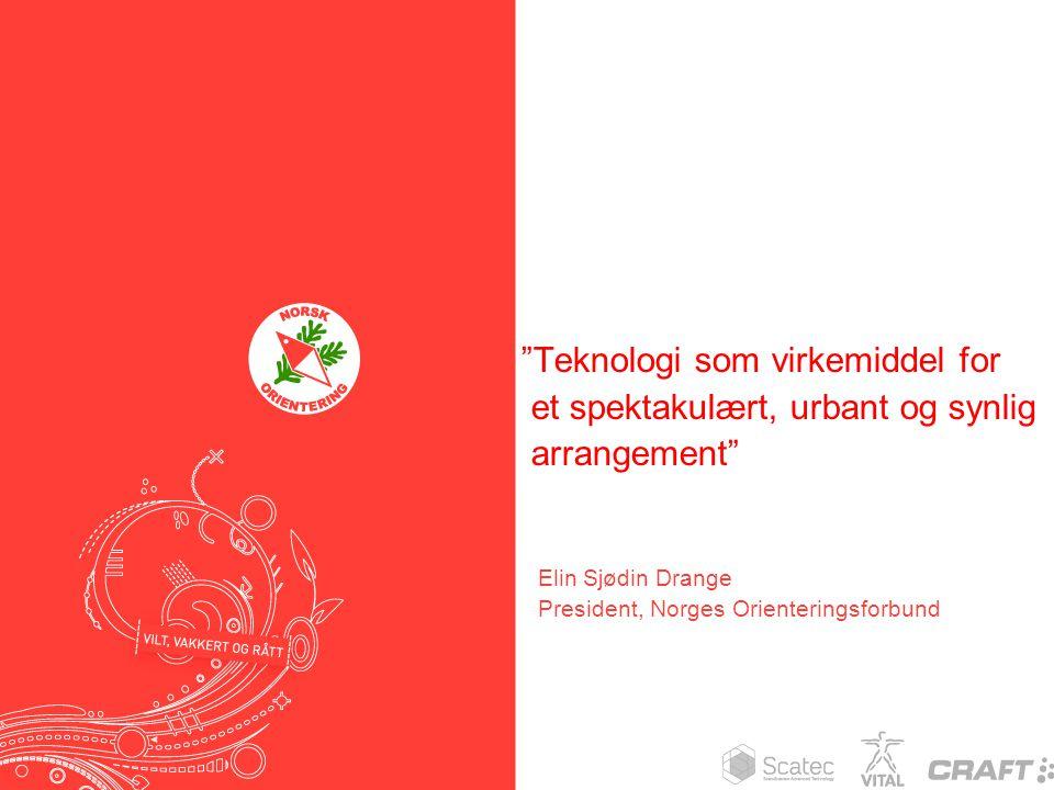 """""""Teknologi som virkemiddel for et spektakulært, urbant og synlig arrangement"""" Elin Sjødin Drange President, Norges Orienteringsforbund"""