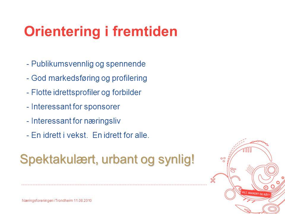 Næringsforeningen i Trondheim 11.08.2010 Orientering i fremtiden - Publikumsvennlig og spennende - God markedsføring og profilering - Flotte idrettspr