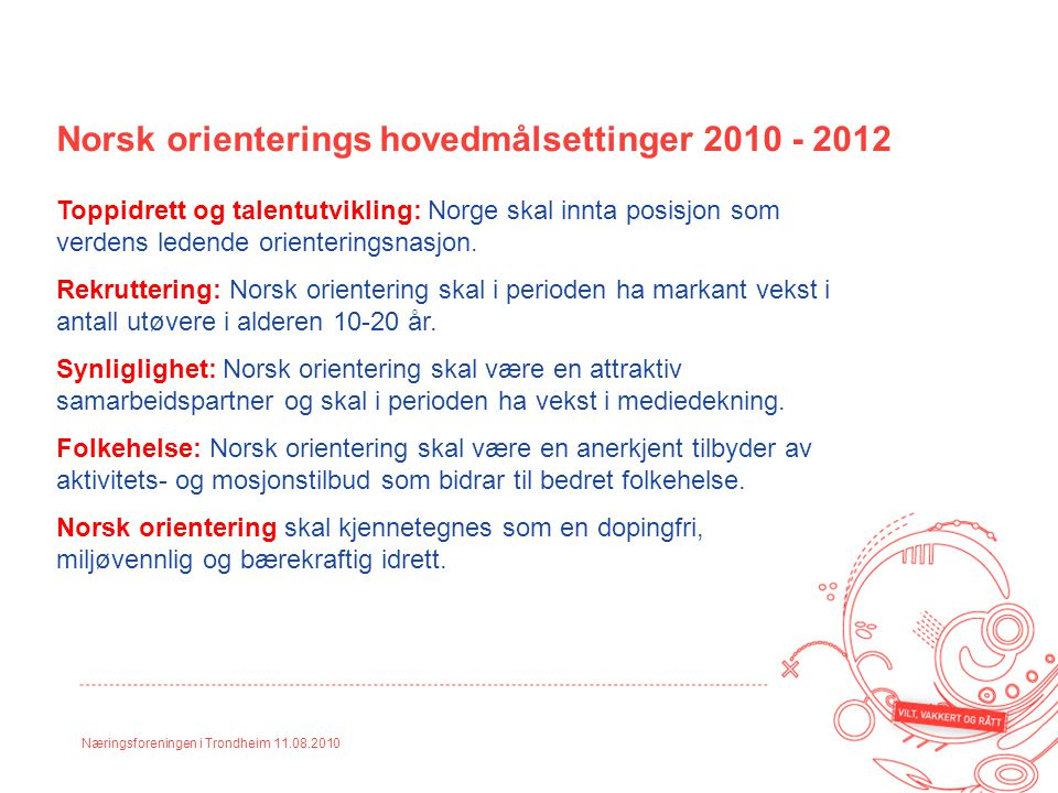 Næringsforeningen i Trondheim 11.08.2010 Norsk orienterings hovedmålsettinger 2010 - 2012 Toppidrett og talentutvikling: Norge skal innta posisjon som