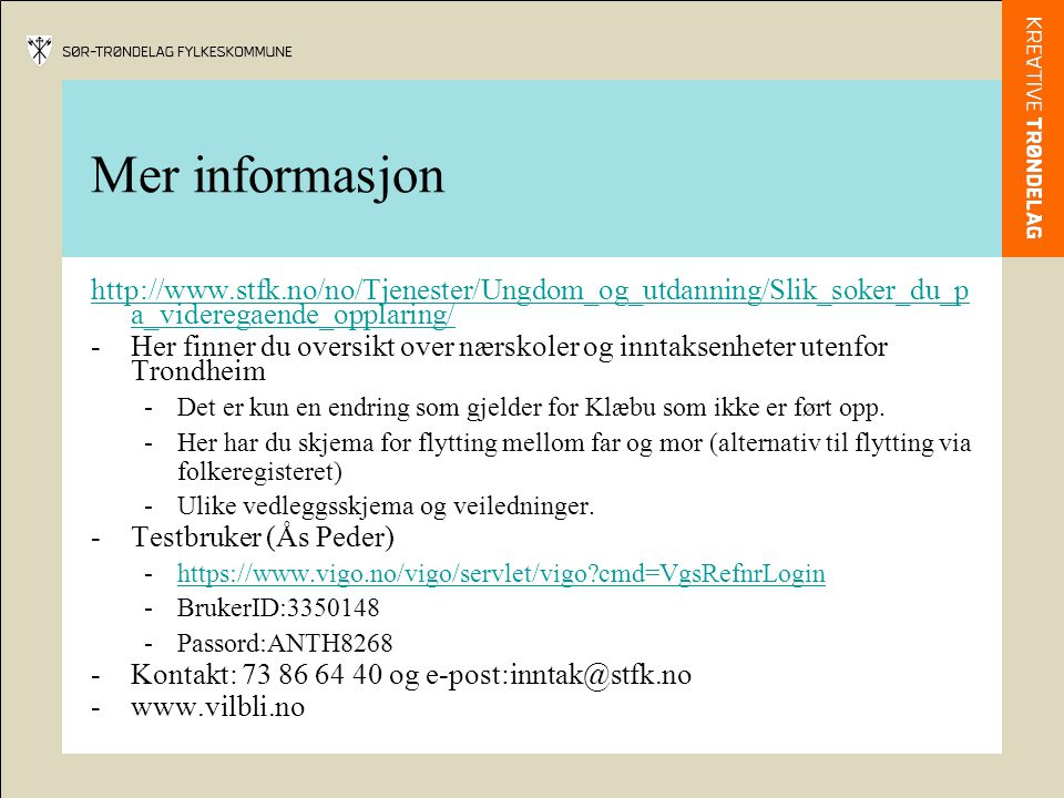 Mer informasjon http://www.stfk.no/no/Tjenester/Ungdom_og_utdanning/Slik_soker_du_p a_videregaende_opplaring/ -Her finner du oversikt over nærskoler og inntaksenheter utenfor Trondheim -Det er kun en endring som gjelder for Klæbu som ikke er ført opp.