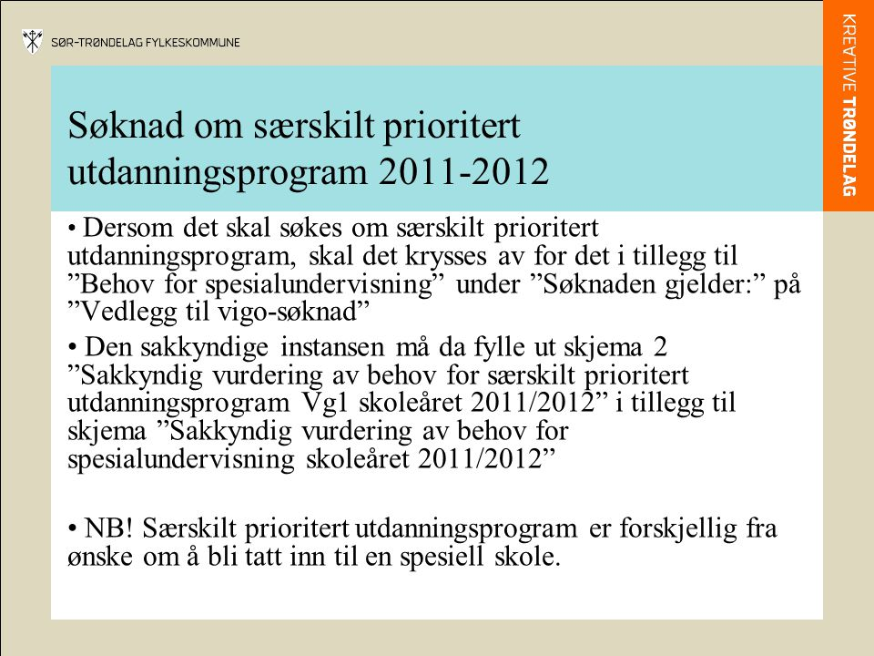 Søknad om særskilt prioritert utdanningsprogram 2011-2012 Dersom det skal søkes om særskilt prioritert utdanningsprogram, skal det krysses av for det i tillegg til Behov for spesialundervisning under Søknaden gjelder: på Vedlegg til vigo-søknad Den sakkyndige instansen må da fylle ut skjema 2 Sakkyndig vurdering av behov for særskilt prioritert utdanningsprogram Vg1 skoleåret 2011/2012 i tillegg til skjema Sakkyndig vurdering av behov for spesialundervisning skoleåret 2011/2012 NB.