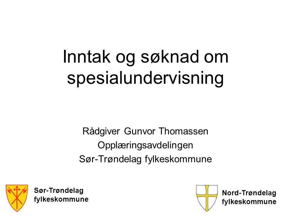 Inntak og søknad om spesialundervisning Rådgiver Gunvor Thomassen Opplæringsavdelingen Sør-Trøndelag fylkeskommune Sør-Trøndelag fylkeskommune Nord-Tr