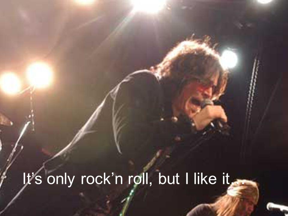It's only rock'n roll, but I like it…