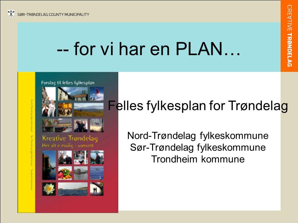 -- for vi har en PLAN… Felles fylkesplan for Trøndelag Nord-Trøndelag fylkeskommune Sør-Trøndelag fylkeskommune Trondheim kommune