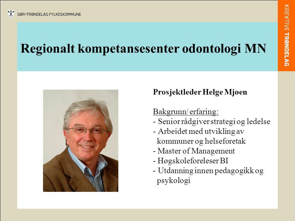 Regionalt kompetansesenter odontologi MN Prosjektleder Helge Mjøen Bakgrunn/ erfaring: - Senior rådgiver strategi og ledelse - Arbeidet med utvikling