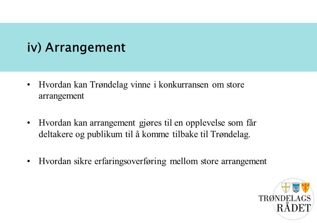 9 iv) Arrangement Hvordan kan Trøndelag vinne i konkurransen om store arrangement Hvordan kan arrangement gjøres til en opplevelse som får deltakere og publikum til å komme tilbake til Trøndelag.