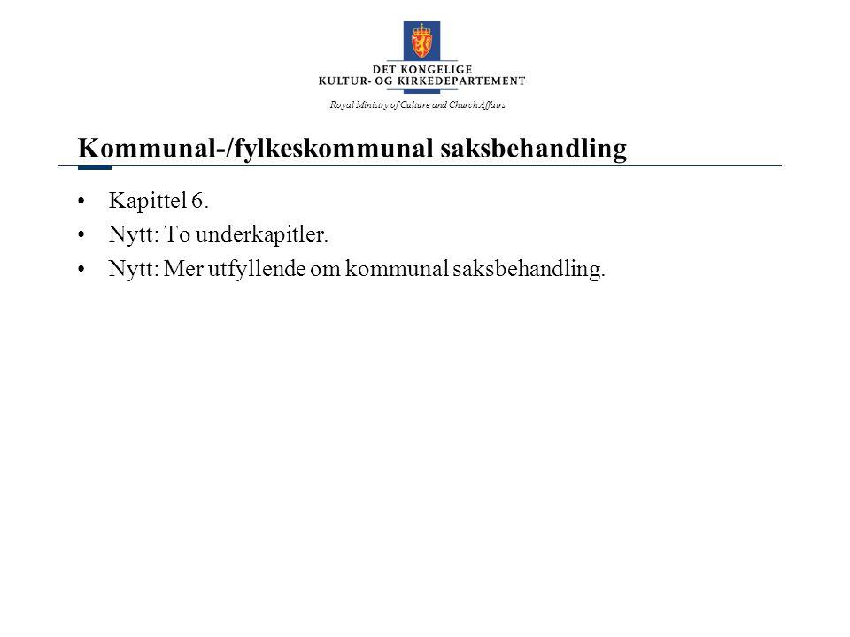 Royal Ministry of Culture and Church Affairs Kommunal-/fylkeskommunal saksbehandling Kapittel 6. Nytt: To underkapitler. Nytt: Mer utfyllende om kommu