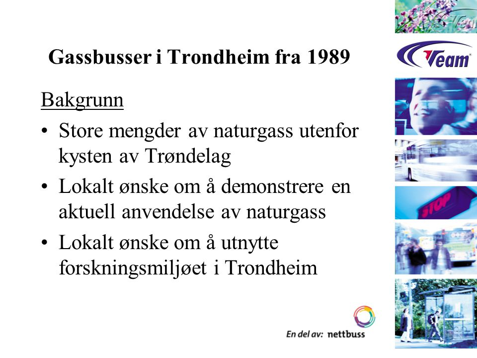 Gassbusser i Trondheim fra 1989 Bakgrunn I Norge som stor gassnasjon, var det et sentralt ønske om å teste ut naturgass som drivstoff på kjøretøyer Vi ønsket å utvikle en enda mer miljøvennlig kollektivtrafikk i Trondheim