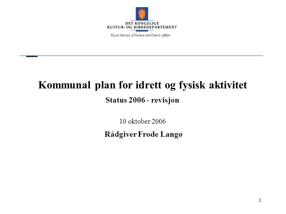 Royal Ministry of Culture and Church Affairs 1 Kommunal plan for idrett og fysisk aktivitet Status 2006 - revisjon 10 oktober 2006 Rådgiver Frode Langø