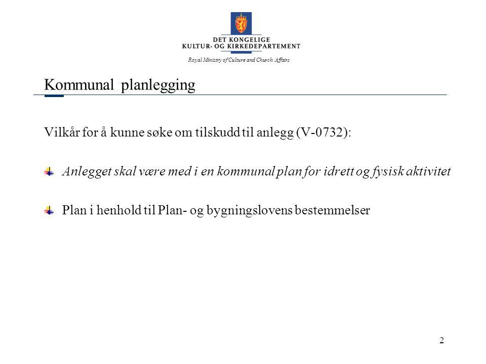 Royal Ministry of Culture and Church Affairs 2 Kommunal planlegging Vilkår for å kunne søke om tilskudd til anlegg (V-0732): Anlegget skal være med i en kommunal plan for idrett og fysisk aktivitet Plan i henhold til Plan- og bygningslovens bestemmelser