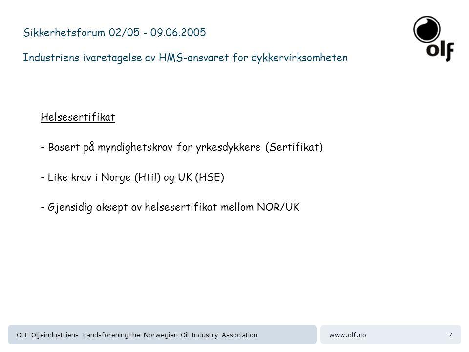 www.olf.noOLF Oljeindustriens LandsforeningThe Norwegian Oil Industry Association8 Sikkerhetsforum 02/05 - 09.06.2005 Industriens ivaretagelse av HMS-ansvaret for dykkervirksomheten Sertifisering kontra overvåkig/oppfølging: - Sertifisering = å bestemme/avgjøre om dykkeren er i stand til å gjennomføre dykking uten risiko for seg selv eller andre under dykke operasjoner - Skille mellom helseovervåking og vurdering av skikkethet/form for å dykke (sertifisering) - Helseovervåking er en frivillig sak