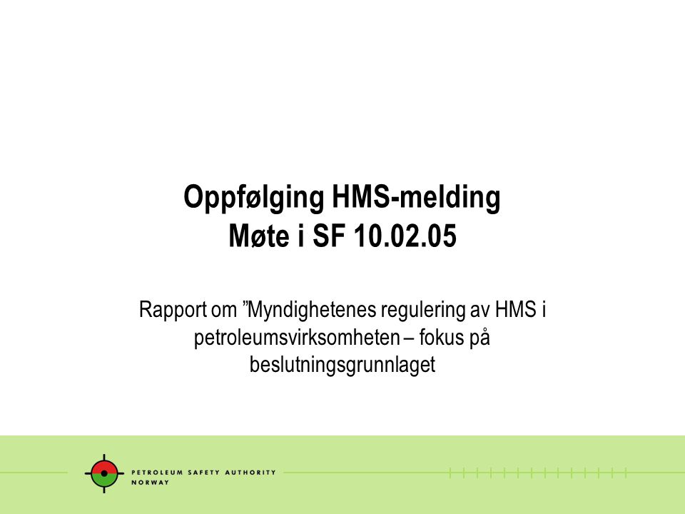 Oppfølging HMS-melding Møte i SF 10.02.05 Rapport om Myndighetenes regulering av HMS i petroleumsvirksomheten – fokus på beslutningsgrunnlaget