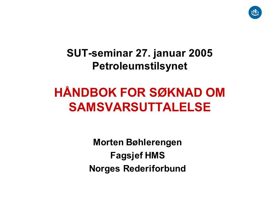 SUT-seminar 27. januar 2005 Petroleumstilsynet HÅNDBOK FOR SØKNAD OM SAMSVARSUTTALELSE Morten Bøhlerengen Fagsjef HMS Norges Rederiforbund