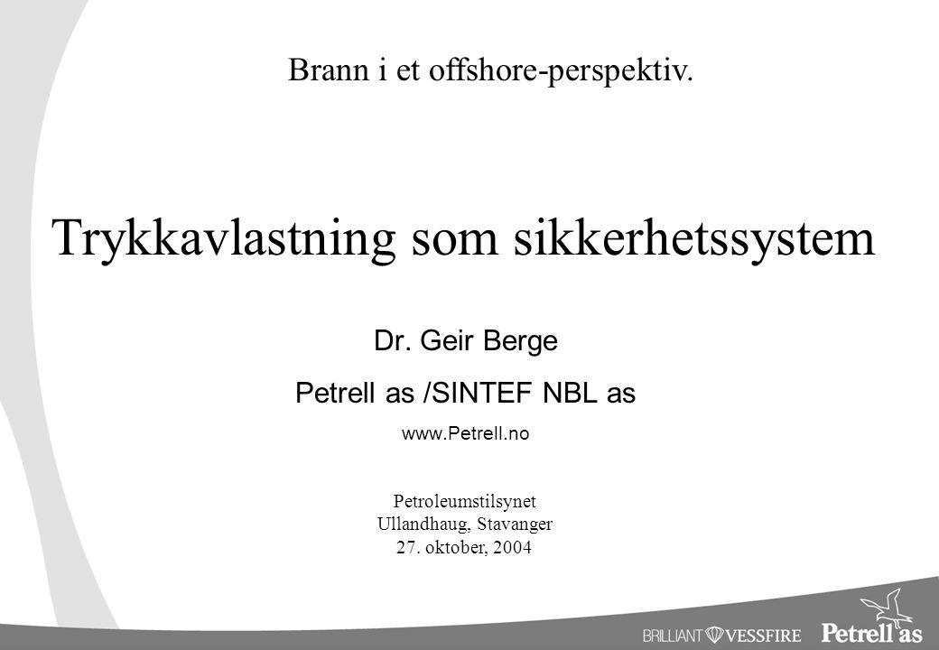 Trykkavlastning som sikkerhetssystem Dr. Geir Berge Petrell as /SINTEF NBL as www.Petrell.no Brann i et offshore-perspektiv. Petroleumstilsynet Ulland