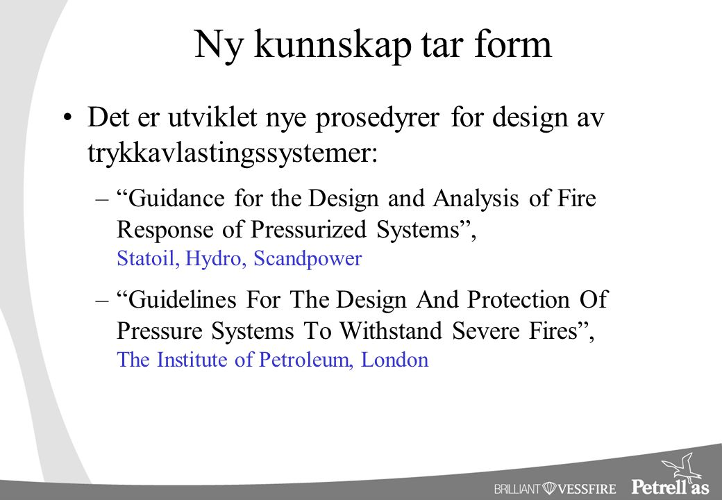 Ny kunnskap tar form Det er utviklet nye prosedyrer for design av trykkavlastingssystemer: – Guidance for the Design and Analysis of Fire Response of Pressurized Systems , Statoil, Hydro, Scandpower – Guidelines For The Design And Protection Of Pressure Systems To Withstand Severe Fires , The Institute of Petroleum, London