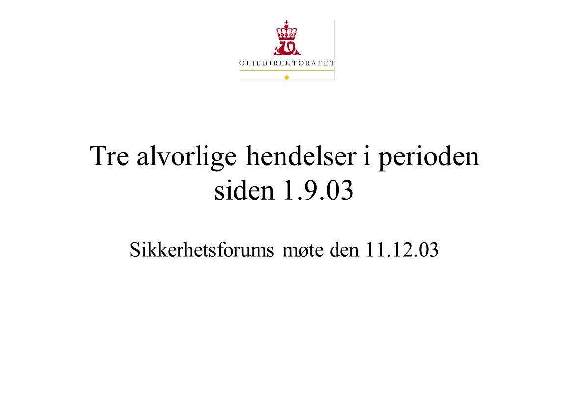 Tre alvorlige hendelser i perioden siden 1.9.03 Sikkerhetsforums møte den 11.12.03